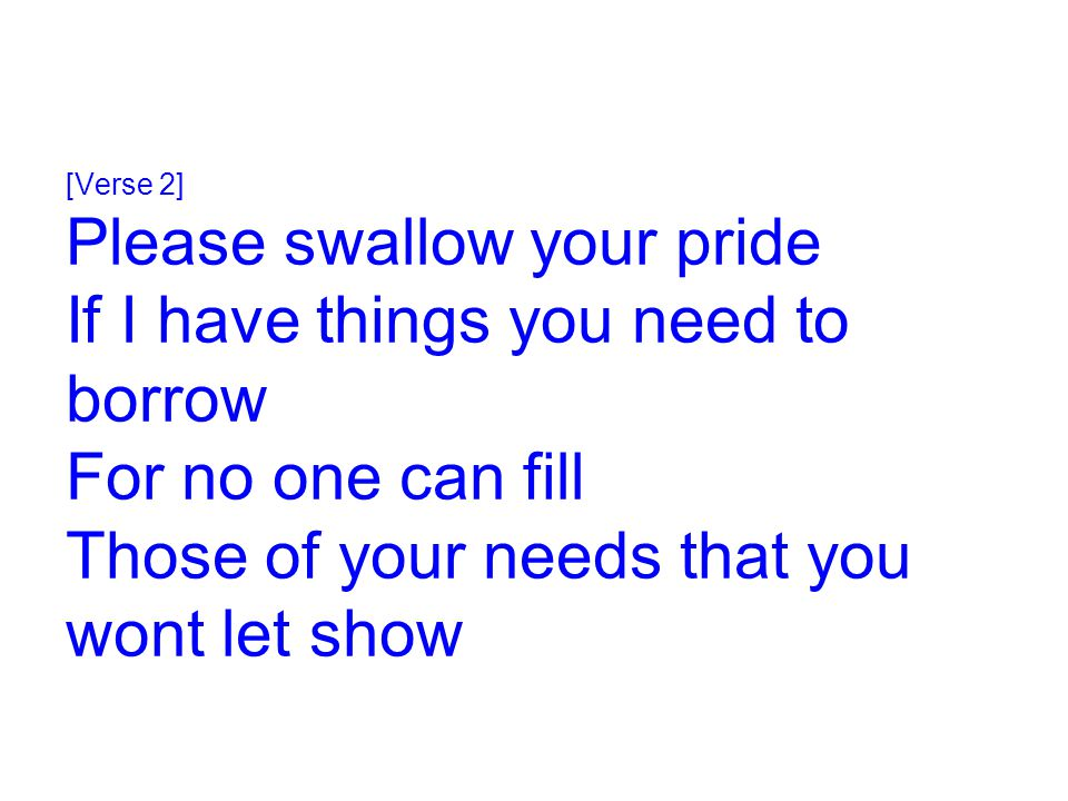[Verse 2] Please swallow your pride If I have things you need to borrow For no one can fill Those of your needs that you wont let show